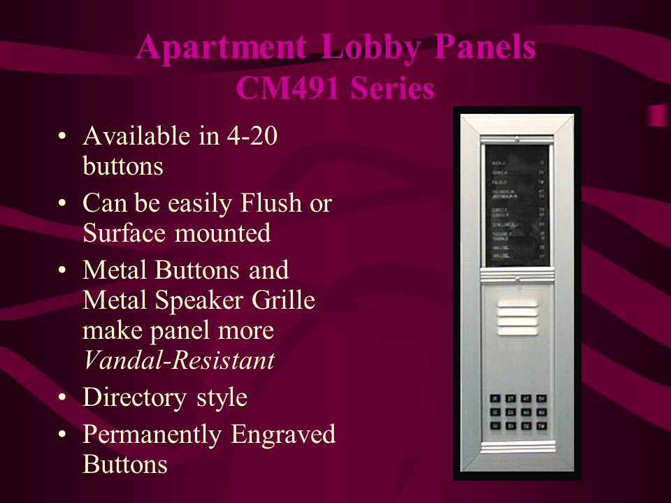 Modular style fits any size apartment building Can be easily Flush or Surface mounted Metal Buttons and Metal Speaker Grille make panel more Vandal-Resistant Directory style Permanently Engraved Buttons Apartment Lobby Panels CM492 Series