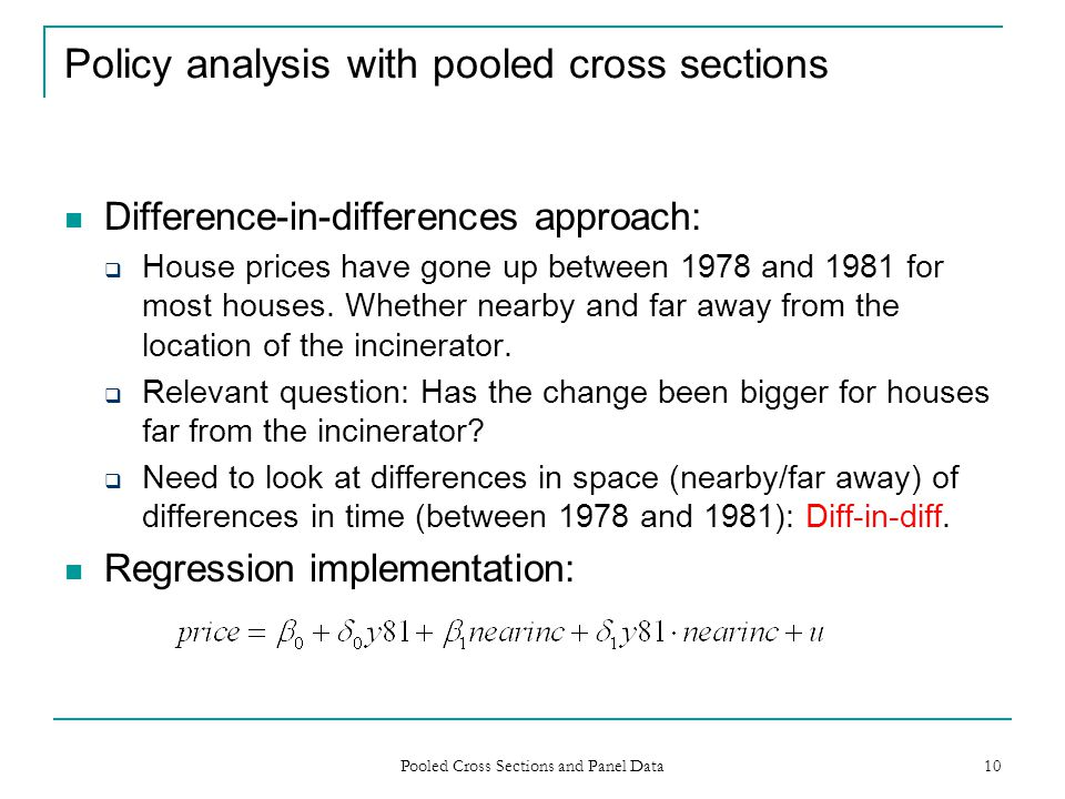 Pooled Cross Sections and Panel Data 10 Policy analysis with pooled cross sections Difference-in-differences approach: House prices have gone up betwe