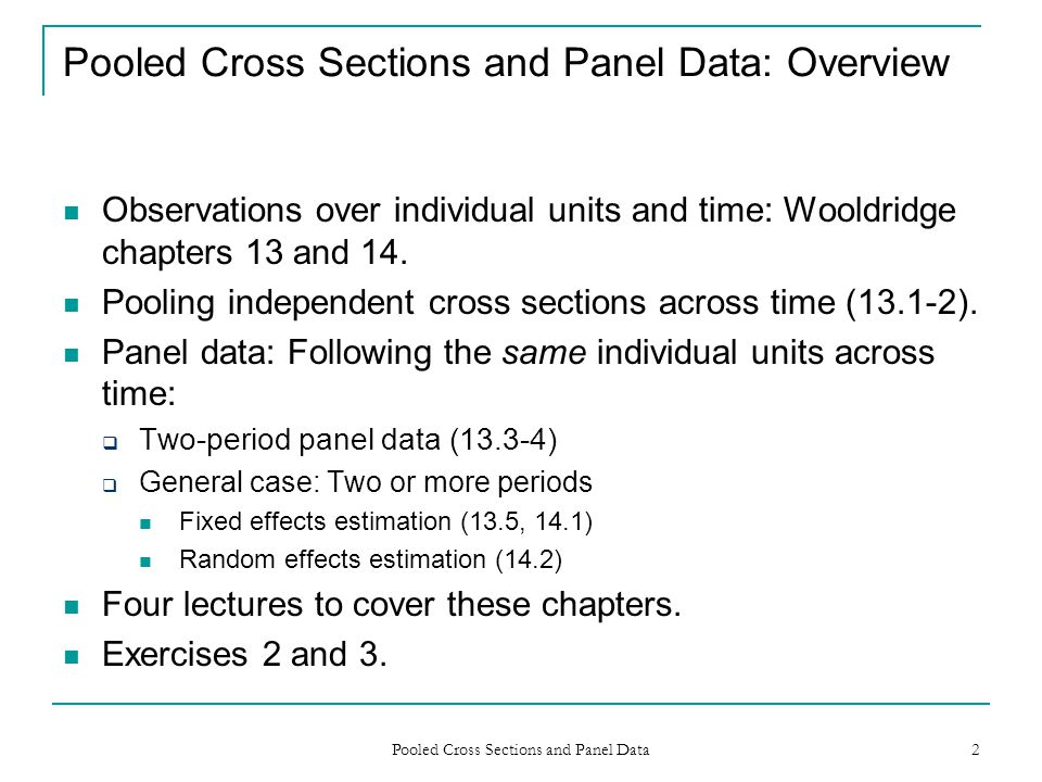 Pooled Cross Sections and Panel Data 2 Pooled Cross Sections and Panel Data: Overview Observations over individual units and time: Wooldridge chapters