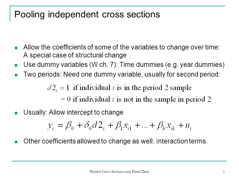 Pooled Cross Sections and Panel Data 5 Pooling independent cross sections Allow the coefficients of some of the variables to change over time: A speci
