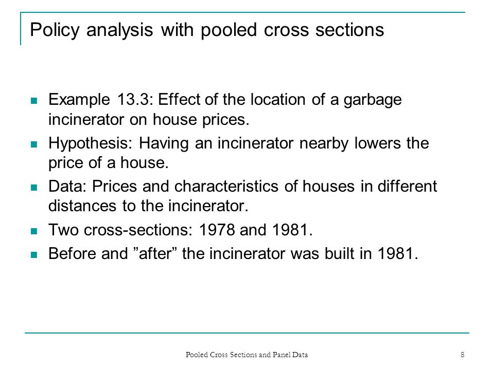 Pooled Cross Sections and Panel Data 8 Policy analysis with pooled cross sections Example 13.3: Effect of the location of a garbage incinerator on hou