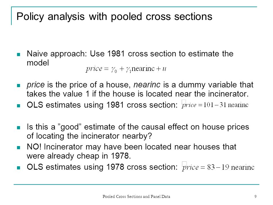 Pooled Cross Sections and Panel Data 9 Policy analysis with pooled cross sections Naive approach: Use 1981 cross section to estimate the model price i