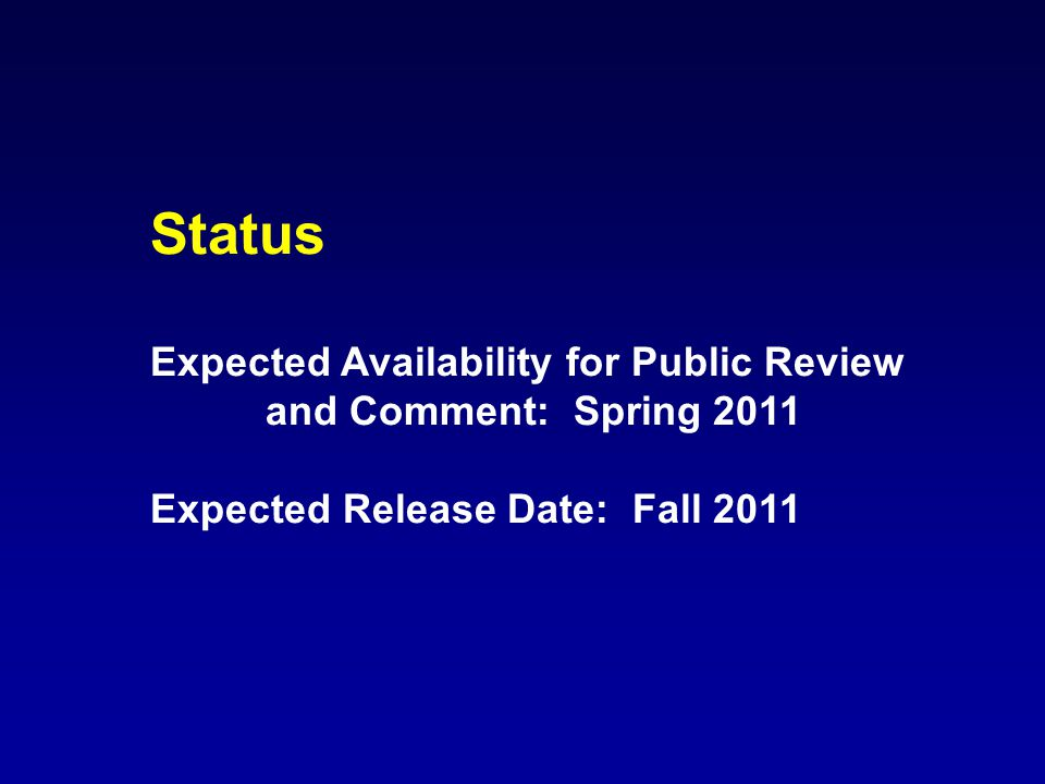 Status Expected Availability for Public Review and Comment: Spring 2011 Expected Release Date: Fall 2011
