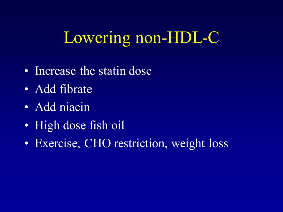 Lowering non-HDL-C Increase the statin dose Add fibrate Add niacin High dose fish oil Exercise, CHO restriction, weight loss