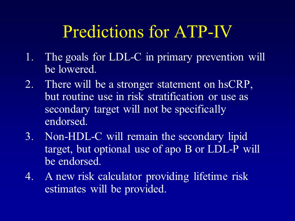Predictions for ATP-IV 1.The goals for LDL-C in primary prevention will be lowered. 2.There will be a stronger statement on hsCRP, but routine use in