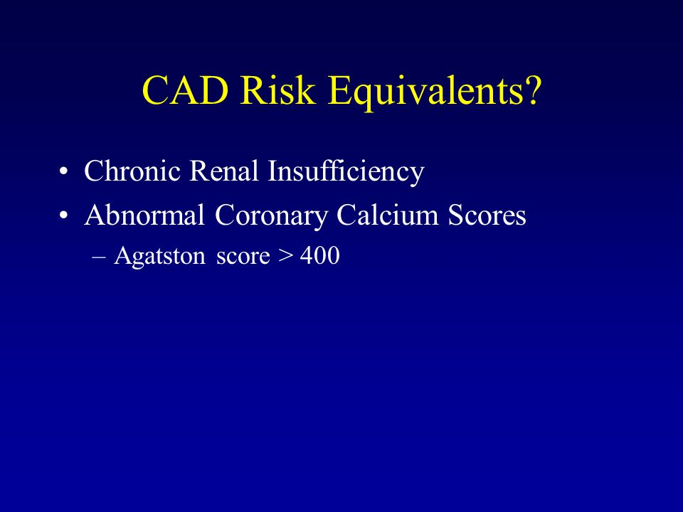 CAD Risk Equivalents? Chronic Renal Insufficiency Abnormal Coronary Calcium Scores –Agatston score > 400