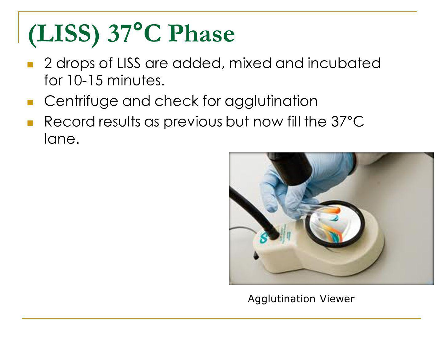 (LISS) 37°C Phase 2 drops of LISS are added, mixed and incubated for 10-15 minutes. Centrifuge and check for agglutination Record results as previous