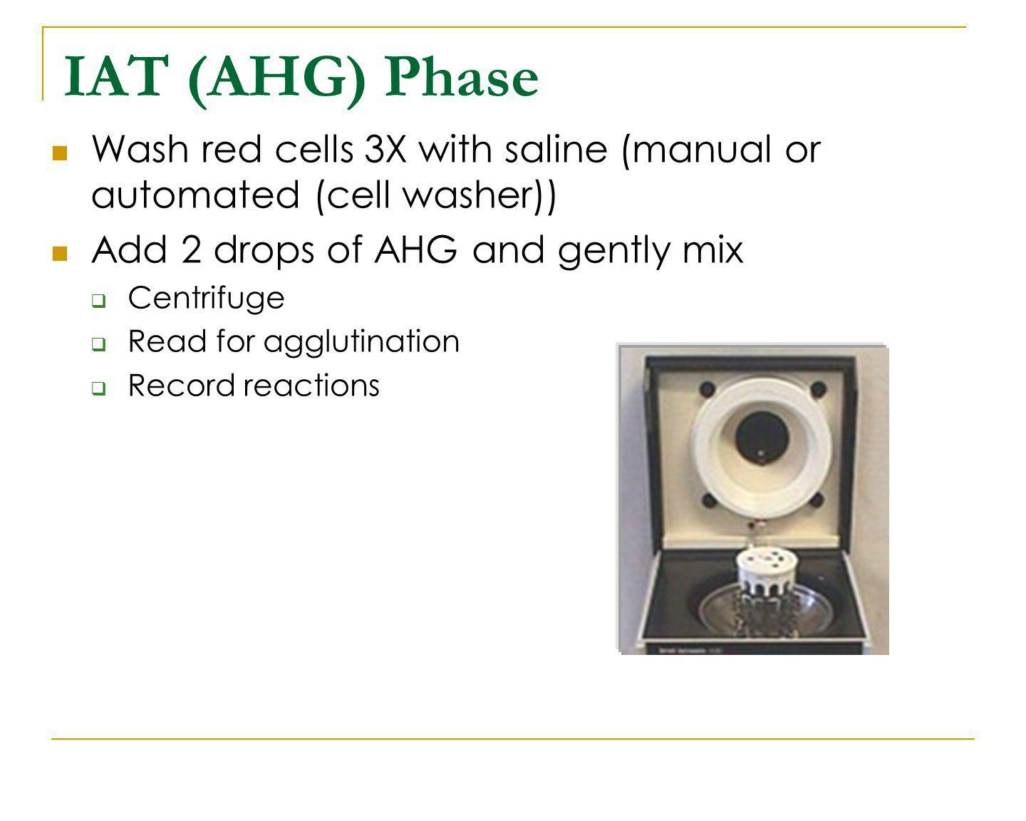 IAT (AHG) Phase Wash red cells 3X with saline (manual or automated (cell washer)) Add 2 drops of AHG and gently mix Centrifuge Read for agglutination