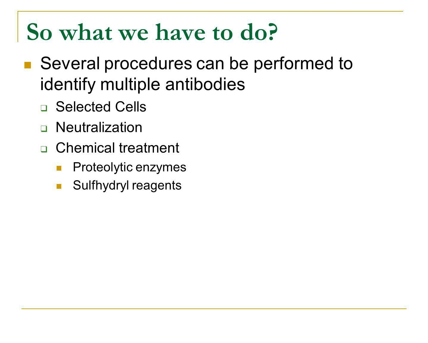 So what we have to do? Several procedures can be performed to identify multiple antibodies Selected Cells Neutralization Chemical treatment Proteolyti