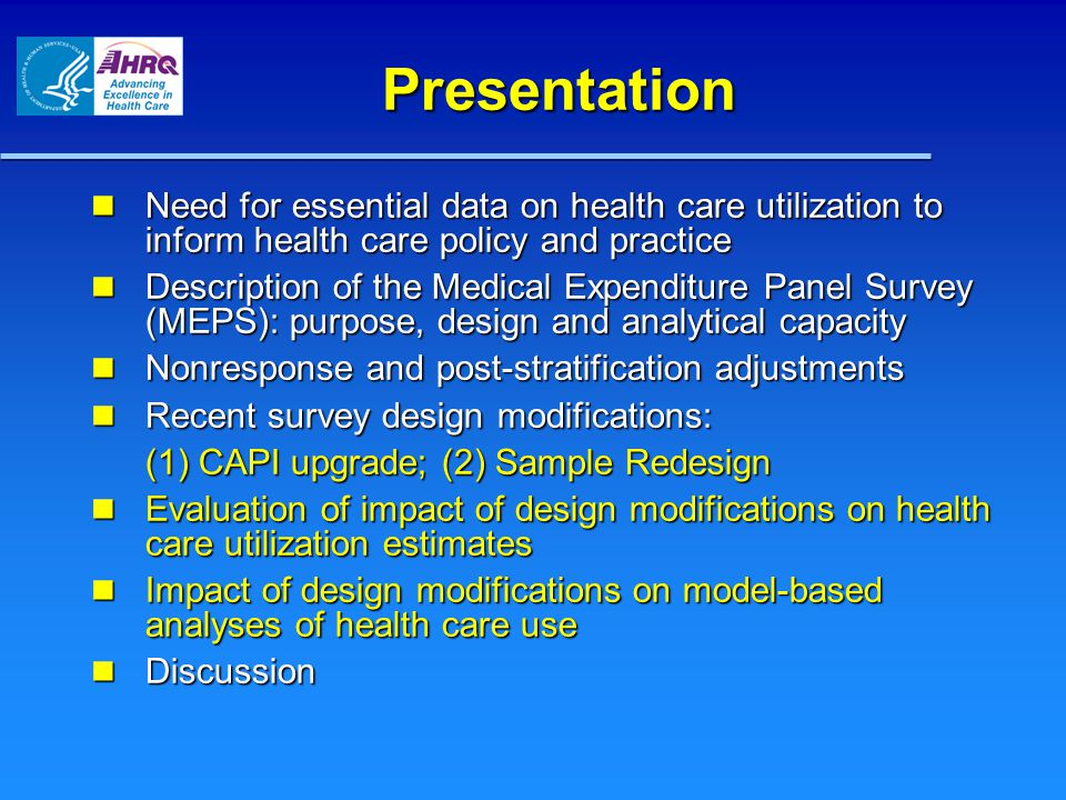 Presentation Need for essential data on health care utilization to inform health care policy and practice Need for essential data on health care utilization to inform health care policy and practice Description of the Medical Expenditure Panel Survey (MEPS): purpose, design and analytical capacity Description of the Medical Expenditure Panel Survey (MEPS): purpose, design and analytical capacity Nonresponse and post-stratification adjustments Nonresponse and post-stratification adjustments Recent survey design modifications: Recent survey design modifications: (1) CAPI upgrade; (2) Sample Redesign Evaluation of impact of design modifications on health care utilization estimates Evaluation of impact of design modifications on health care utilization estimates Impact of design modifications on model-based analyses of health care use Impact of design modifications on model-based analyses of health care use Discussion Discussion