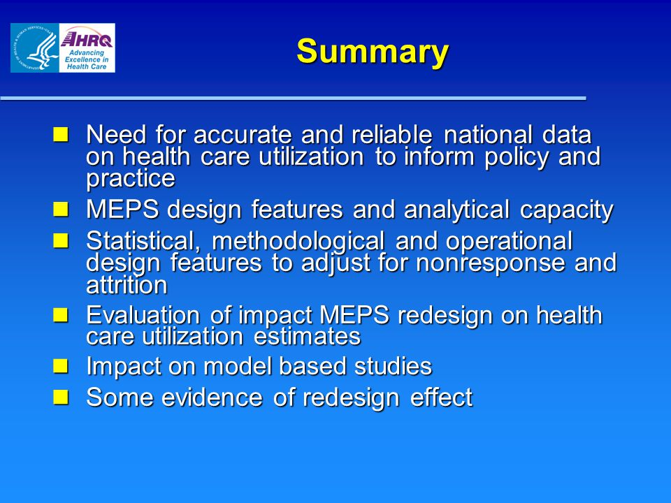 Summary Need for accurate and reliable national data on health care utilization to inform policy and practice Need for accurate and reliable national data on health care utilization to inform policy and practice MEPS design features and analytical capacity MEPS design features and analytical capacity Statistical, methodological and operational design features to adjust for nonresponse and attrition Statistical, methodological and operational design features to adjust for nonresponse and attrition Evaluation of impact MEPS redesign on health care utilization estimates Evaluation of impact MEPS redesign on health care utilization estimates Impact on model based studies Impact on model based studies Some evidence of redesign effect Some evidence of redesign effect