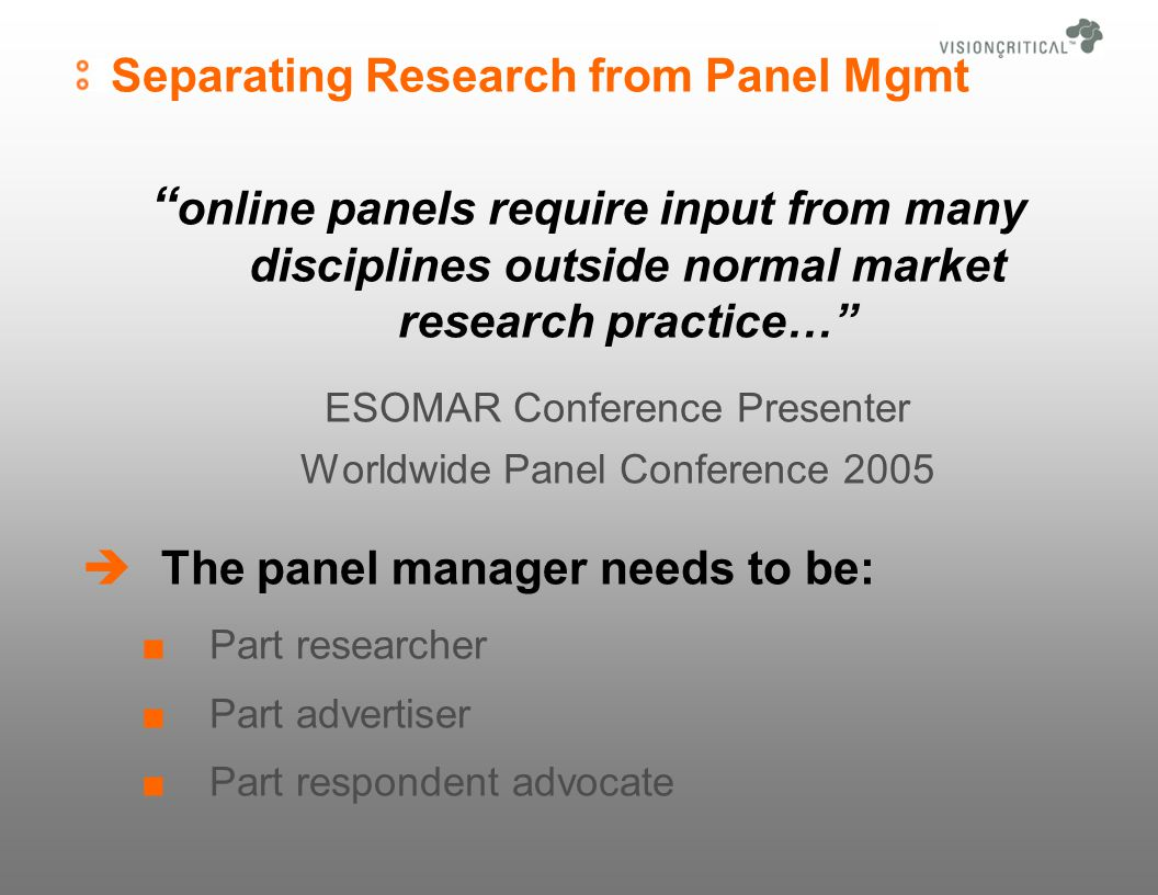 Separating Research from Panel Mgmt online panels require input from many disciplines outside normal market research practice… ESOMAR Conference Presenter Worldwide Panel Conference 2005 The panel manager needs to be: Part researcher Part advertiser Part respondent advocate