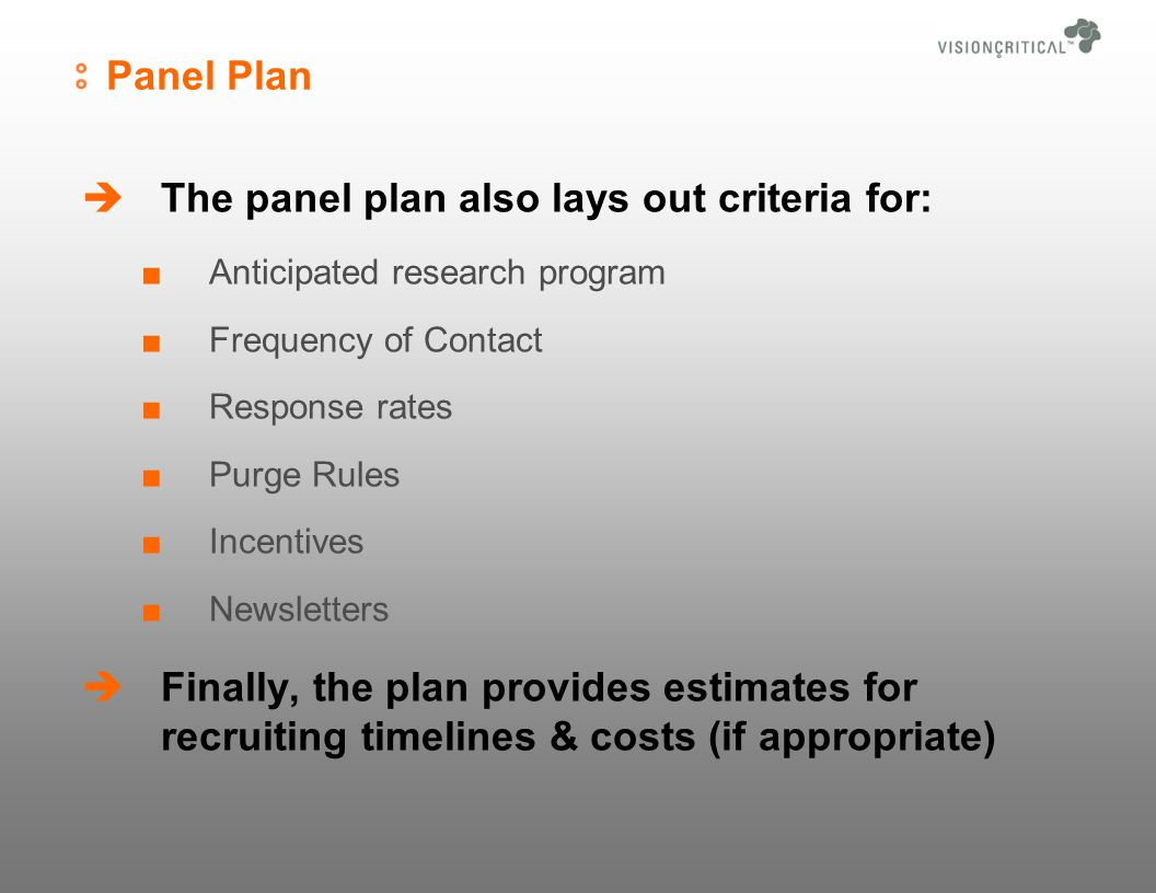 Panel Plan The panel plan also lays out criteria for: Anticipated research program Frequency of Contact Response rates Purge Rules Incentives Newsletters Finally, the plan provides estimates for recruiting timelines & costs (if appropriate)