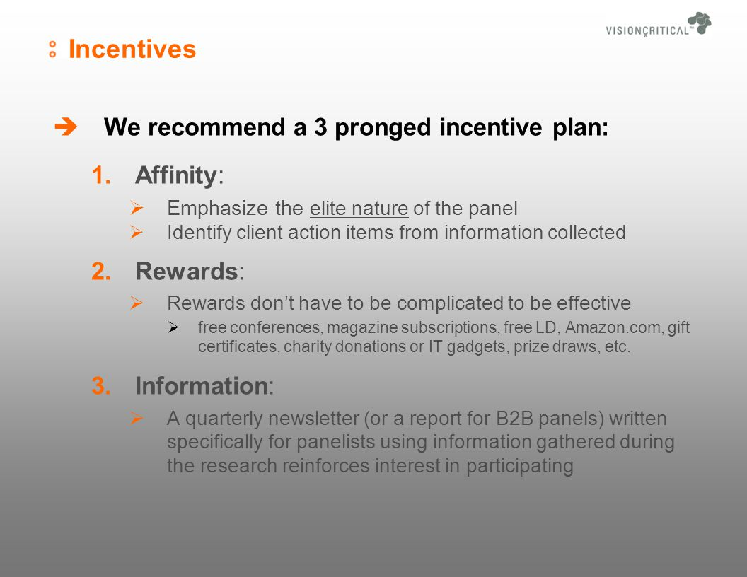 Incentives We recommend a 3 pronged incentive plan: 1.Affinity: Emphasize the elite nature of the panel Identify client action items from information collected 2.Rewards: Rewards dont have to be complicated to be effective free conferences, magazine subscriptions, free LD, Amazon.com, gift certificates, charity donations or IT gadgets, prize draws, etc.