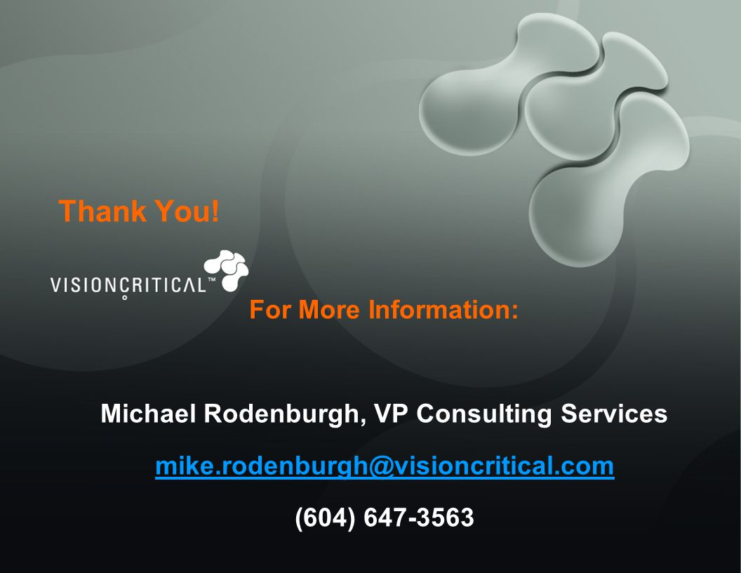 Thank You! For More Information: Michael Rodenburgh, VP Consulting Services mike.rodenburgh@visioncritical.com (604) 647-3563