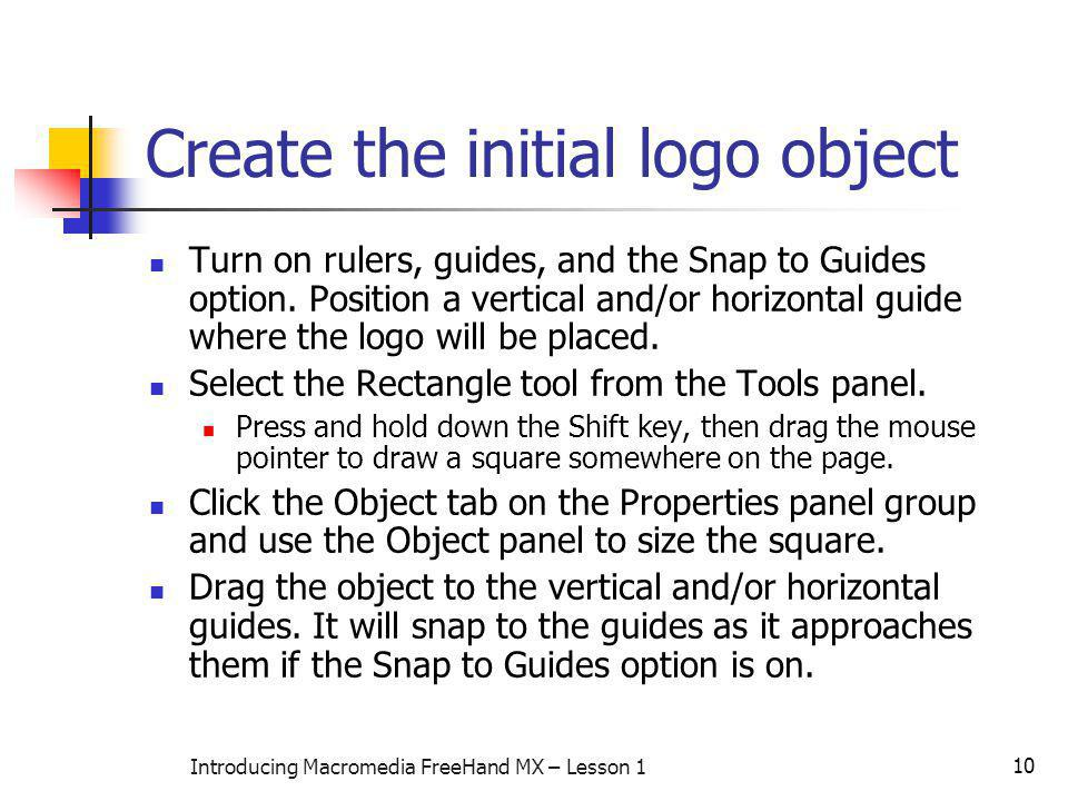10 Introducing Macromedia FreeHand MX – Lesson 1 Create the initial logo object Turn on rulers, guides, and the Snap to Guides option.