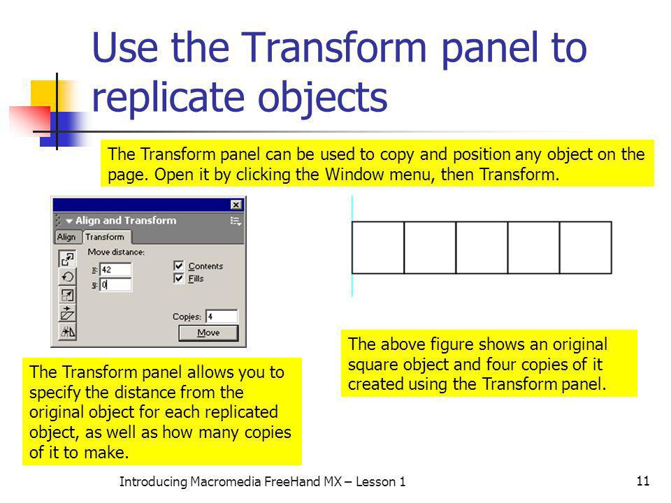 11 Introducing Macromedia FreeHand MX – Lesson 1 Use the Transform panel to replicate objects The Transform panel can be used to copy and position any