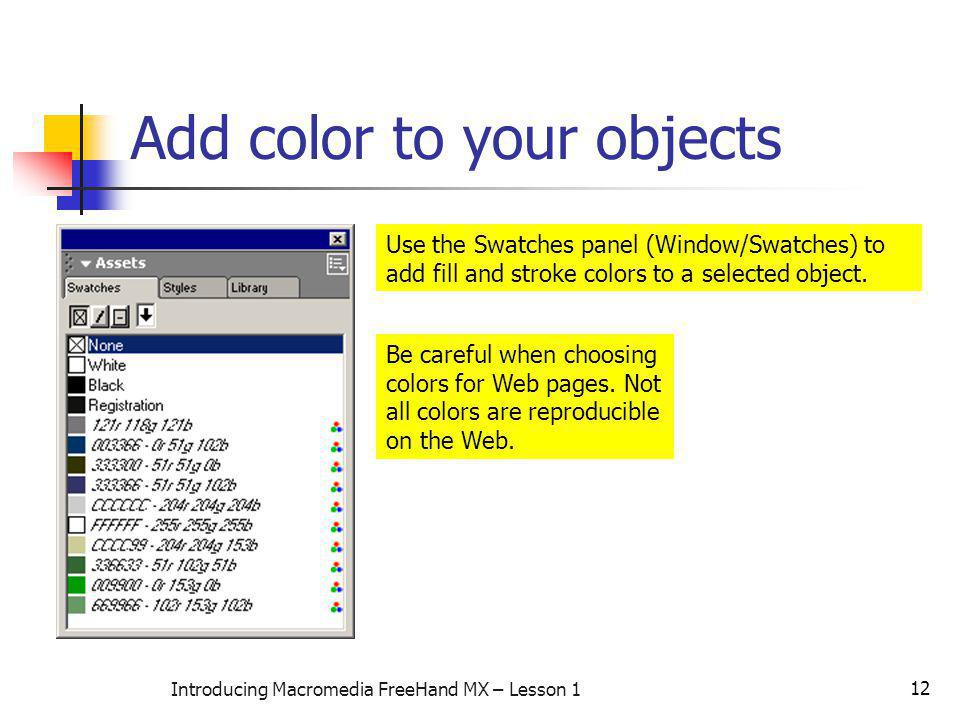 12 Introducing Macromedia FreeHand MX – Lesson 1 Add color to your objects Use the Swatches panel (Window/Swatches) to add fill and stroke colors to a