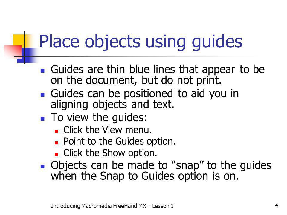 4 Introducing Macromedia FreeHand MX – Lesson 1 Place objects using guides Guides are thin blue lines that appear to be on the document, but do not pr
