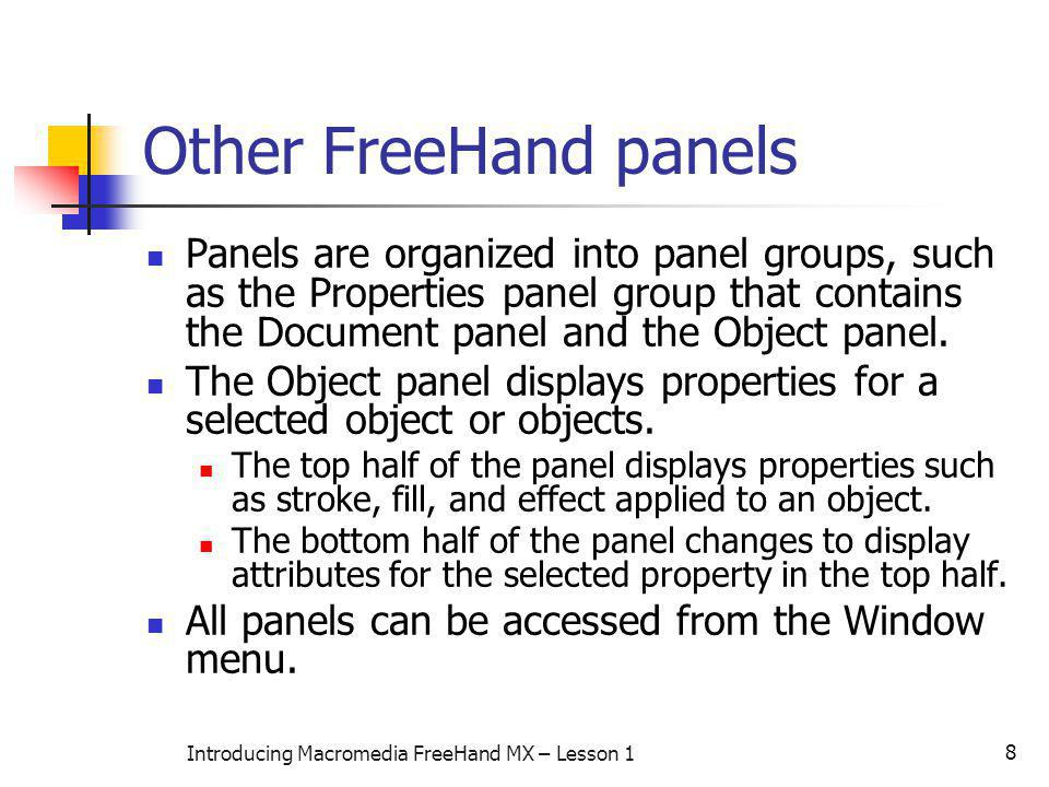 8 Introducing Macromedia FreeHand MX – Lesson 1 Other FreeHand panels Panels are organized into panel groups, such as the Properties panel group that contains the Document panel and the Object panel.