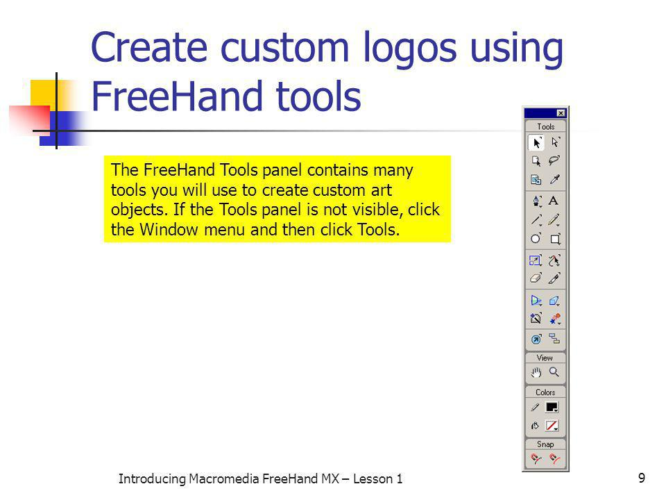 9 Introducing Macromedia FreeHand MX – Lesson 1 Create custom logos using FreeHand tools The FreeHand Tools panel contains many tools you will use to