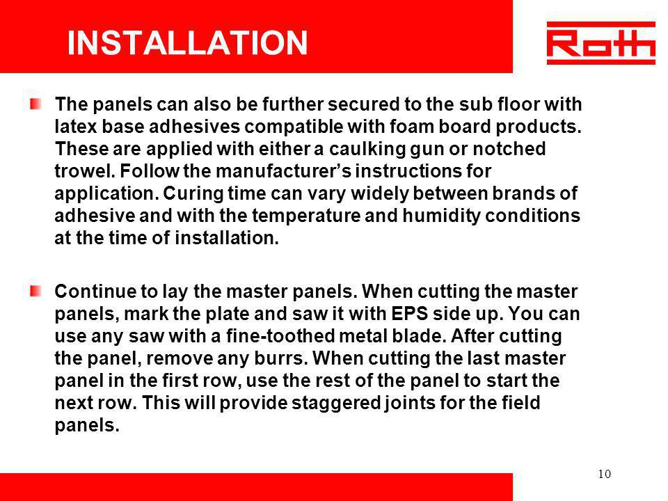 10 INSTALLATION The panels can also be further secured to the sub floor with latex base adhesives compatible with foam board products. These are appli