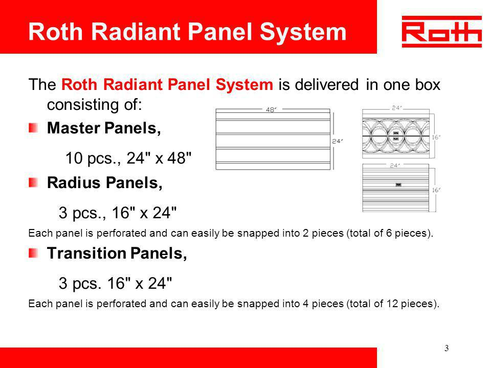 3 Roth Radiant Panel System The Roth Radiant Panel System is delivered in one box consisting of: Master Panels, 10 pcs., 24
