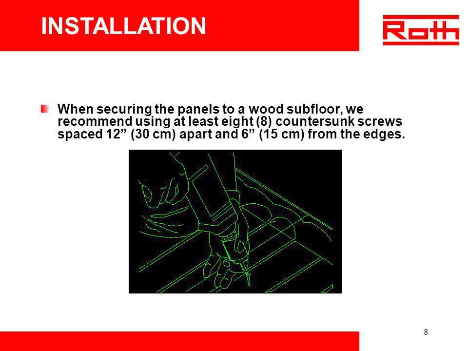 8 When securing the panels to a wood subfloor, we recommend using at least eight (8) countersunk screws spaced 12 (30 cm) apart and 6 (15 cm) from the
