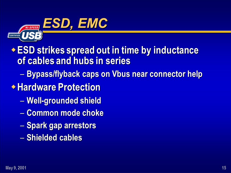 May 9, 200115 ESD, EMC w ESD strikes spread out in time by inductance of cables and hubs in series – Bypass/flyback caps on Vbus near connector help w Hardware Protection – Well-grounded shield – Common mode choke – Spark gap arrestors – Shielded cables