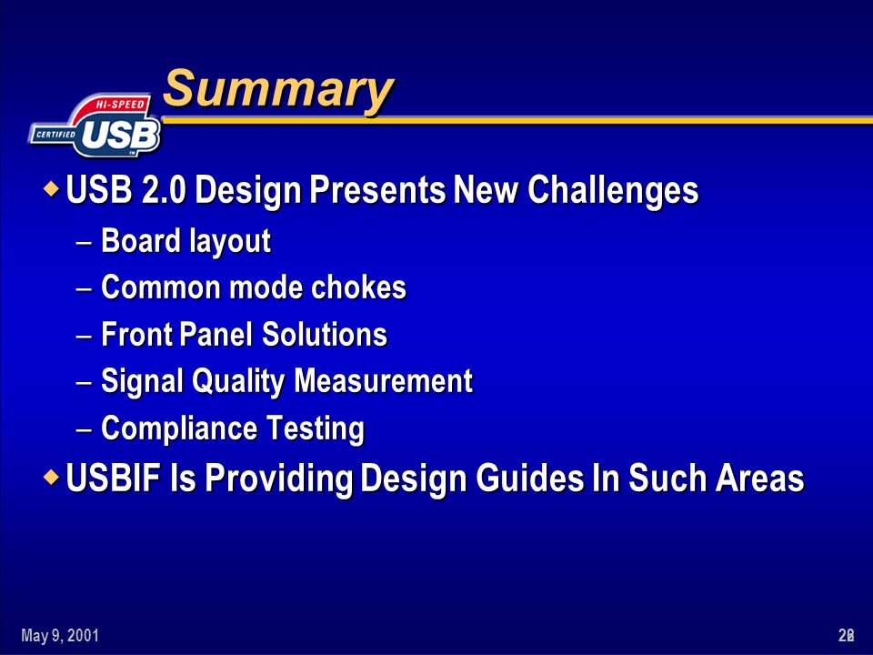 May 9, 20012622 Summary w USB 2.0 Design Presents New Challenges – Board layout – Common mode chokes – Front Panel Solutions – Signal Quality Measurement – Compliance Testing w USBIF Is Providing Design Guides In Such Areas
