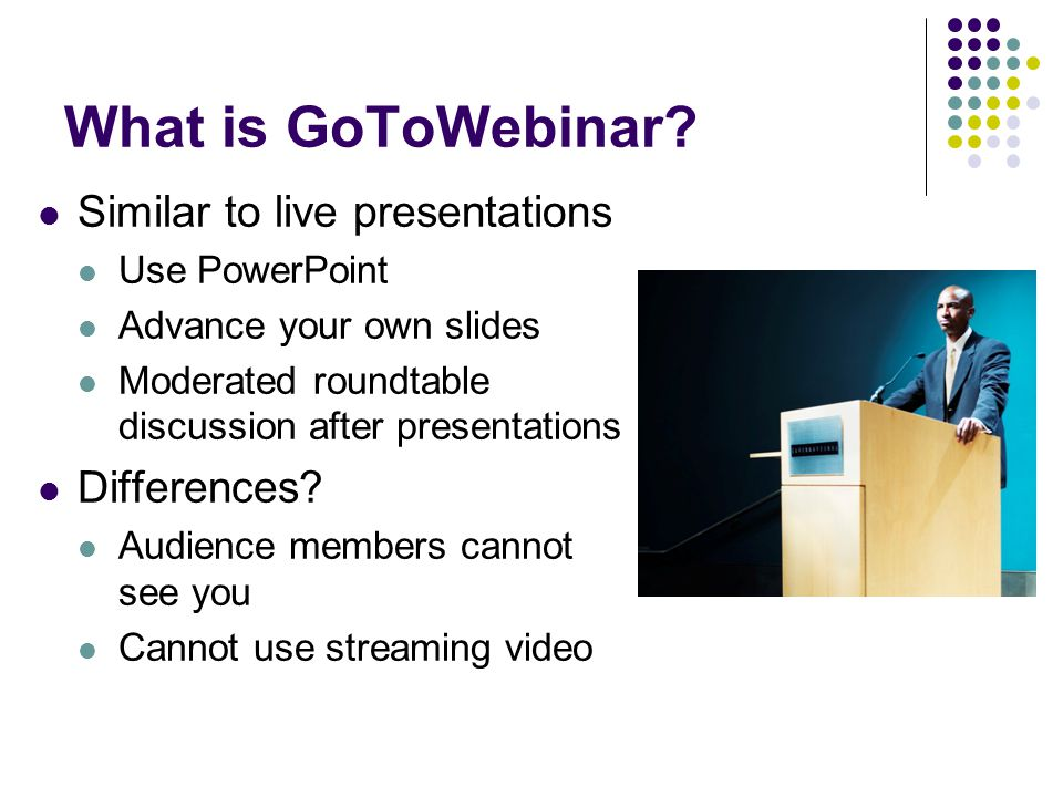 What is GoToWebinar? Similar to live presentations Use PowerPoint Advance your own slides Moderated roundtable discussion after presentations Differen
