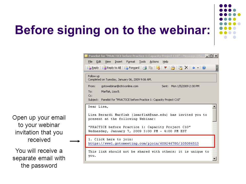 Before signing on to the webinar: Open up your email to your webinar invitation that you received You will receive a separate email with the password