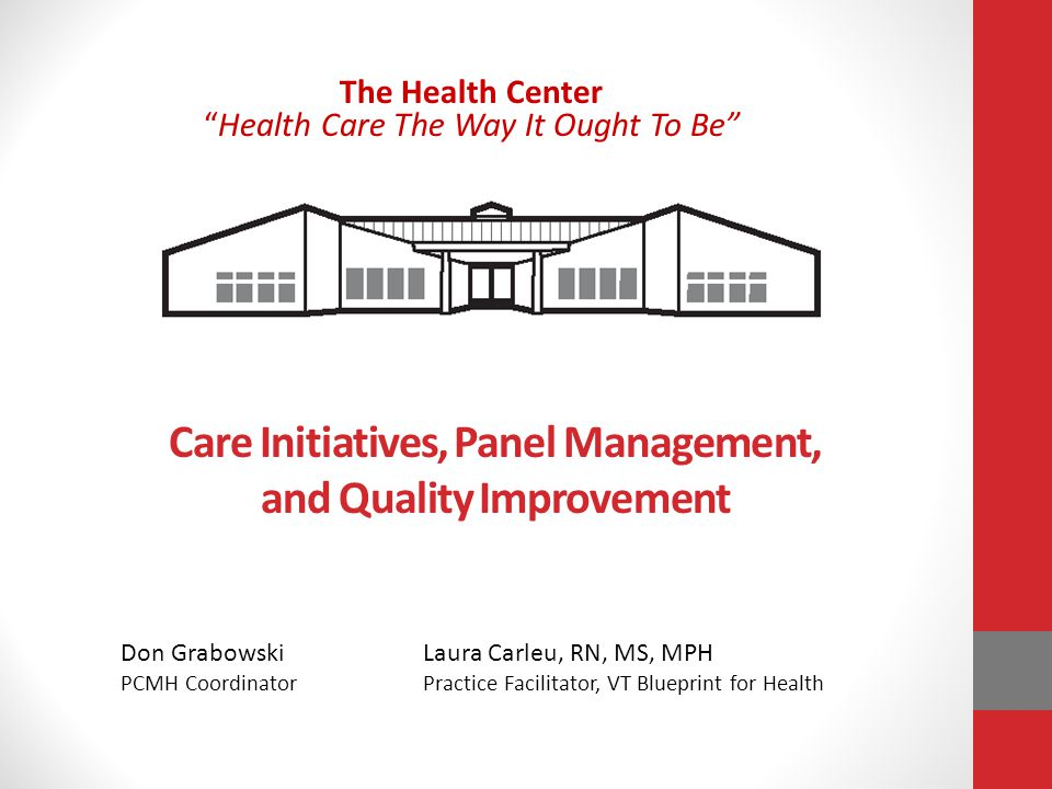Care Initiatives, Panel Management, and Quality Improvement The Health CenterHealth Care The Way It Ought To Be Don GrabowskiLaura Carleu, RN, MS, MPH