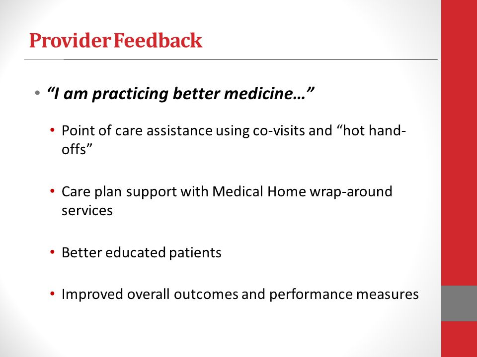 Provider Feedback I am practicing better medicine… Point of care assistance using co-visits and hot hand- offs Care plan support with Medical Home wra