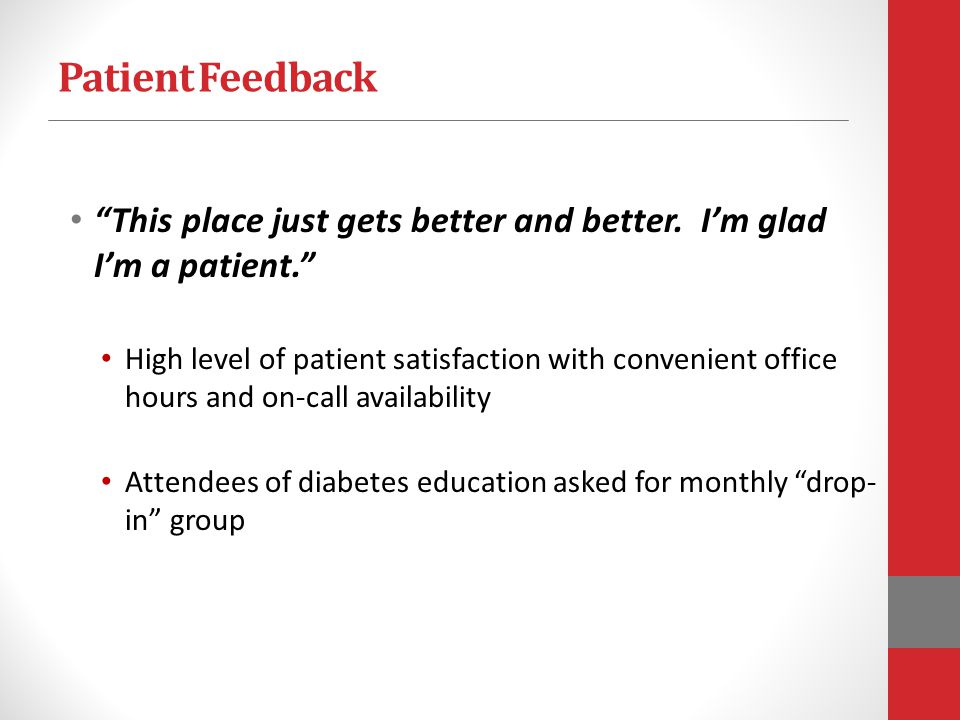 Patient Feedback This place just gets better and better. Im glad Im a patient. High level of patient satisfaction with convenient office hours and on-