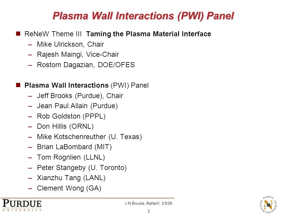 J.N Brooks, ReNeW 3/5/09 2 Plasma Wall Interactions (PWI) Panel ReNeW Theme III Taming the Plasma Material Interface –Mike Ulrickson, Chair –Rajesh Maingi, Vice-Chair –Rostom Dagazian, DOE/OFES Plasma Wall Interactions (PWI) Panel –Jeff Brooks (Purdue), Chair –Jean Paul Allain (Purdue) –Rob Goldston (PPPL) –Don Hillis (ORNL) –Mike Kotschenreuther (U.