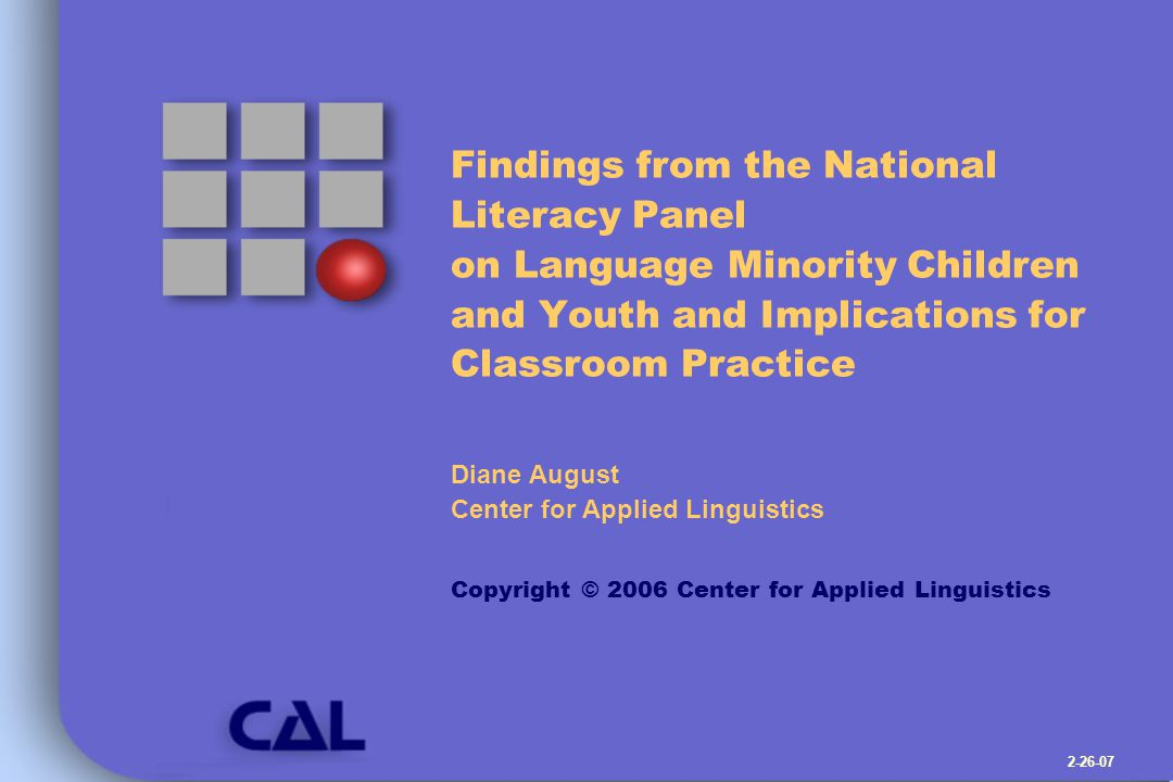 National Literacy Panel on Language Minority Children and Youth Copyright © 2006 Center for Applied Linguistics Schooling: Overall Conclusions Teaching the literacy components to second-language learners is a good idea Efforts to improve second language literacy in more complex ways are helpful, too Instructional innovations have smaller impacts on ELL learning (need to do these things and more) Need more experimental research on how to improve the literacy of second language learners Need new research-reporting that provides explicit details about how reading instruction was adjusted Bilingual schooling has a positive effect on literacy development compared with English-only instruction
