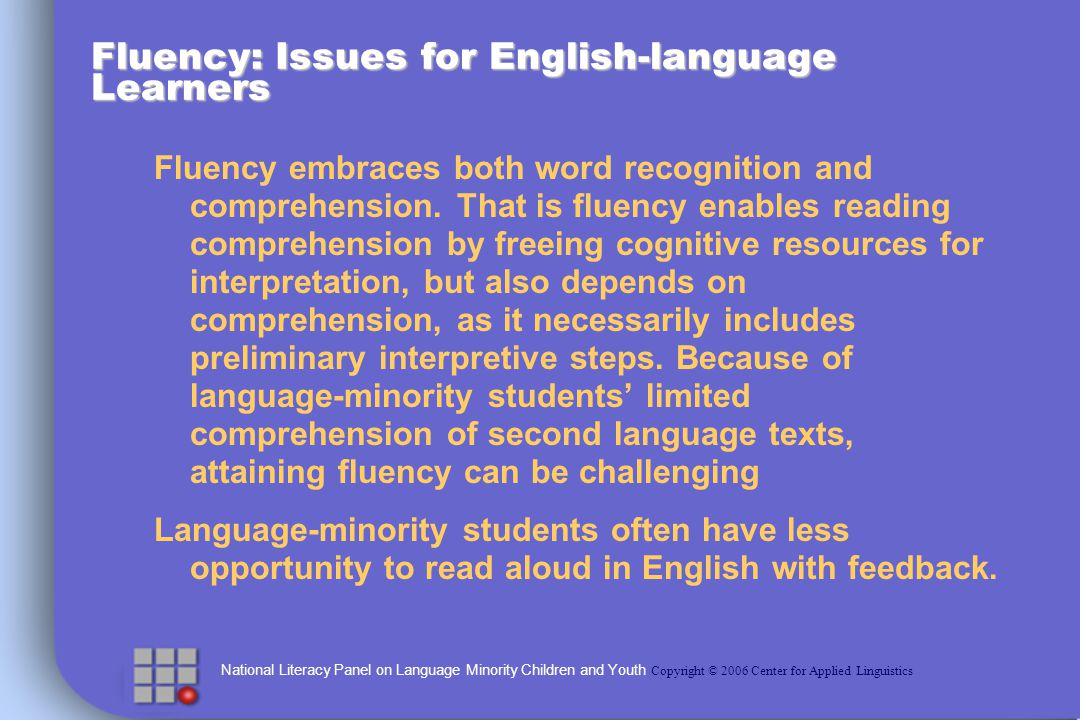National Literacy Panel on Language Minority Children and Youth Copyright © 2006 Center for Applied Linguistics Fluency: Issues for English-language Learners Fluency embraces both word recognition and comprehension.