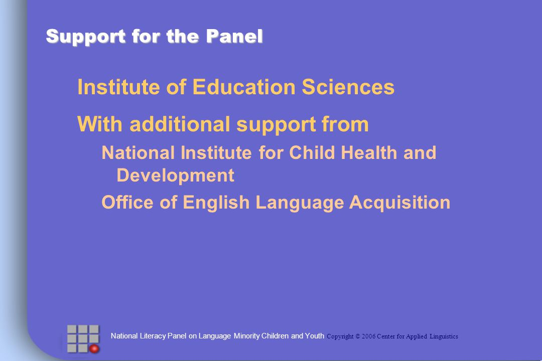 National Literacy Panel on Language Minority Children and Youth Copyright © 2006 Center for Applied Linguistics Overview of Presentation Background information about the National Literacy Panel on Language Minority Children and Youth Highlights of the Panel report Development of literacy (Lesaux & Geva) Relationship between English oral proficiency and English literacy (Lesaux & Geva) Relationship between first language literacy and second language literacy (Dressler with Kamil) Instructional Approaches and Professional Development (Shanahan & Beck; Francis, Lesaux & August)
