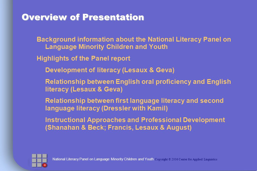 National Literacy Panel on Language Minority Children and Youth Copyright © 2006 Center for Applied Linguistics Summary: Teaching the Components Adjustments are needed, but these were rarely described in detail Emphasizing phonemes not available in home language Building on students first language strengths Efforts to make word meaning clear through a variety of techniques Identifying and clarifying difficult passages Ample opportunities for students to practice oral language aligned with the curriculum Providing extra practice reading words, sentences and stories