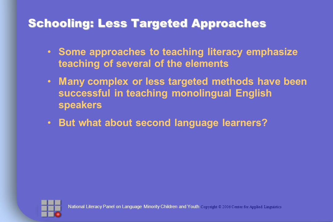 National Literacy Panel on Language Minority Children and Youth Copyright © 2006 Center for Applied Linguistics Schooling: Less Targeted Approaches Some approaches to teaching literacy emphasize teaching of several of the elements Many complex or less targeted methods have been successful in teaching monolingual English speakers But what about second language learners