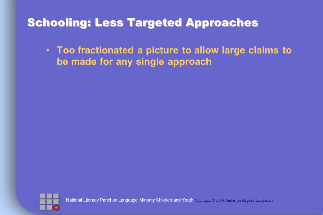 National Literacy Panel on Language Minority Children and Youth Copyright © 2006 Center for Applied Linguistics Schooling: Less Targeted Approaches Too fractionated a picture to allow large claims to be made for any single approach