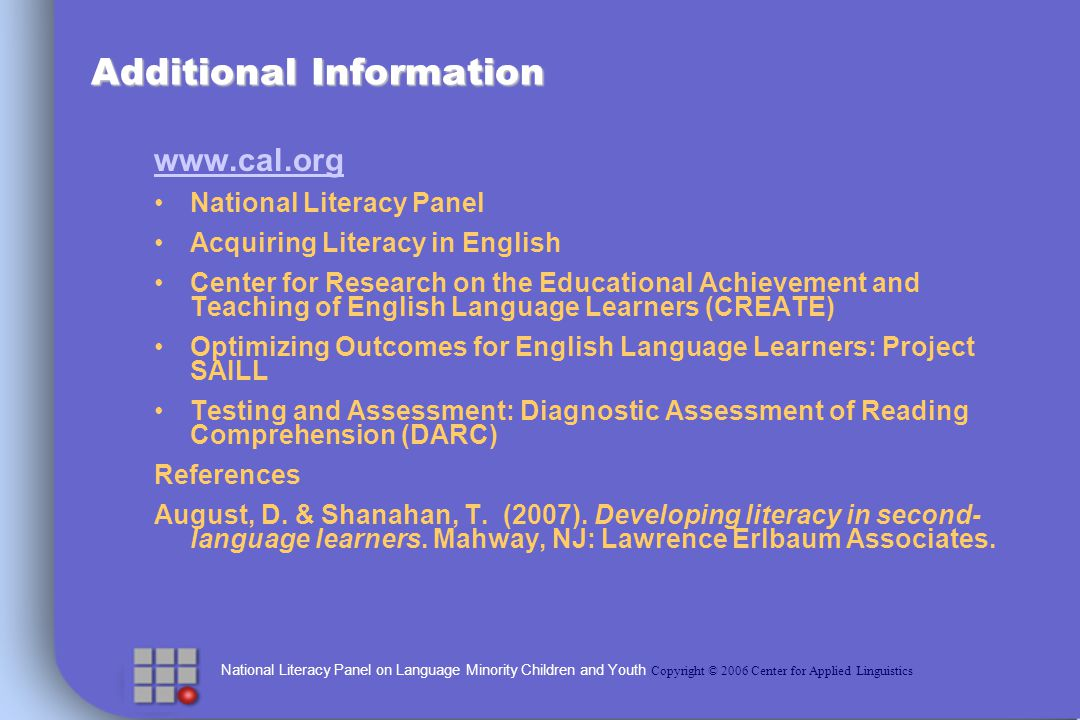 National Literacy Panel on Language Minority Children and Youth Copyright © 2006 Center for Applied Linguistics Additional Information www.cal.org National Literacy Panel Acquiring Literacy in English Center for Research on the Educational Achievement and Teaching of English Language Learners (CREATE) Optimizing Outcomes for English Language Learners: Project SAILL Testing and Assessment: Diagnostic Assessment of Reading Comprehension (DARC) References August, D.