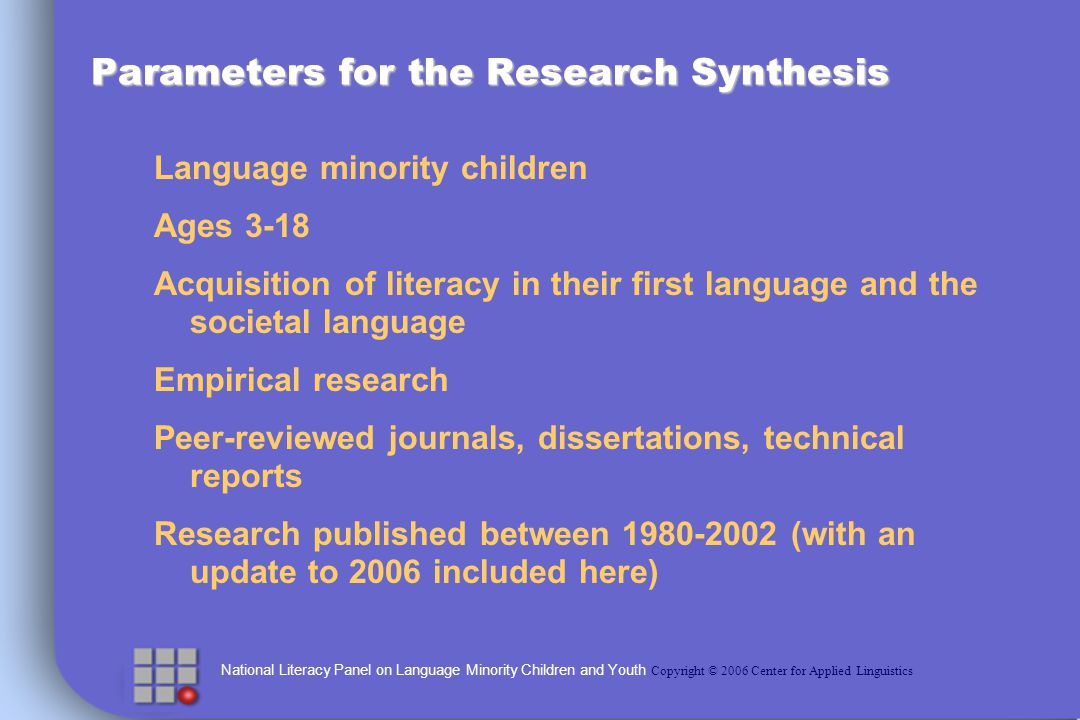 National Literacy Panel on Language Minority Children and Youth Copyright © 2006 Center for Applied Linguistics Parameters for the Research Synthesis Language minority children Ages 3-18 Acquisition of literacy in their first language and the societal language Empirical research Peer-reviewed journals, dissertations, technical reports Research published between (with an update to 2006 included here)