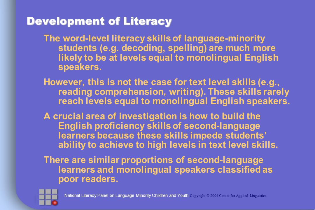 National Literacy Panel on Language Minority Children and Youth Copyright © 2006 Center for Applied Linguistics Schooling: Results of Less Targeted Approaches Results were generally positivemeaning that it is clear that we can improve the literacy teaching of second language learners 20 studies had English language literacy measures and 12 of those 20 showed significant positive effects Across those 20 studies the average effect was.46 Larger impacts tended to be on decoding measures and smaller impacts on comprehension
