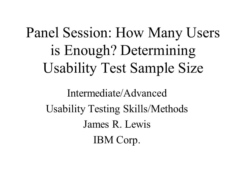 Panel Session: How Many Users is Enough? Determining Usability Test Sample Size Intermediate/Advanced Usability Testing Skills/Methods James R. Lewis