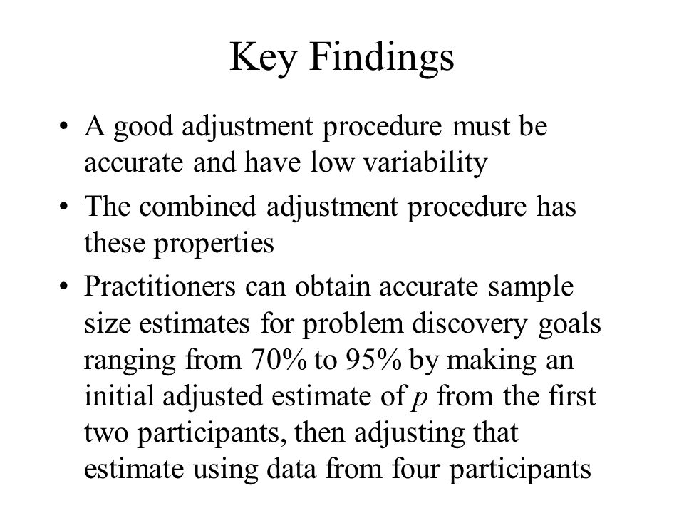 Key Findings A good adjustment procedure must be accurate and have low variability The combined adjustment procedure has these properties Practitioners can obtain accurate sample size estimates for problem discovery goals ranging from 70% to 95% by making an initial adjusted estimate of p from the first two participants, then adjusting that estimate using data from four participants