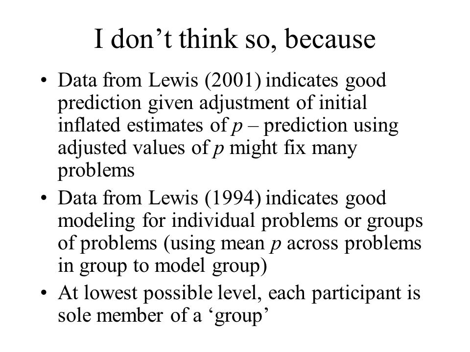 I dont think so, because Data from Lewis (2001) indicates good prediction given adjustment of initial inflated estimates of p – prediction using adjusted values of p might fix many problems Data from Lewis (1994) indicates good modeling for individual problems or groups of problems (using mean p across problems in group to model group) At lowest possible level, each participant is sole member of a group