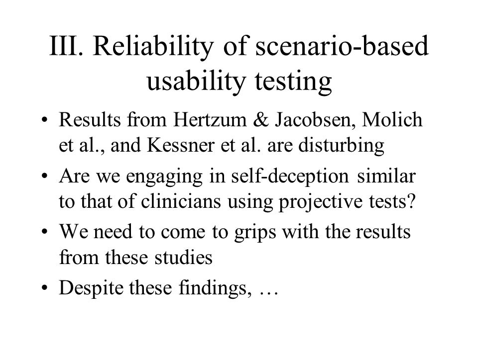 III. Reliability of scenario-based usability testing Results from Hertzum & Jacobsen, Molich et al., and Kessner et al. are disturbing Are we engaging