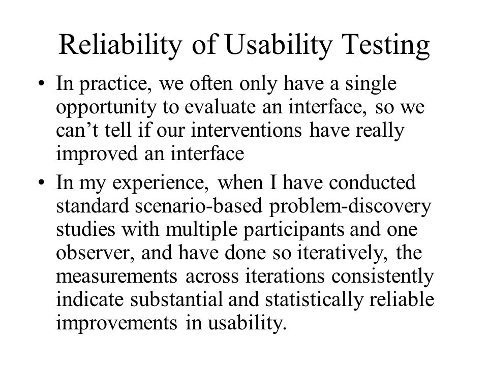 Reliability of Usability Testing In practice, we often only have a single opportunity to evaluate an interface, so we cant tell if our interventions have really improved an interface In my experience, when I have conducted standard scenario-based problem-discovery studies with multiple participants and one observer, and have done so iteratively, the measurements across iterations consistently indicate substantial and statistically reliable improvements in usability.